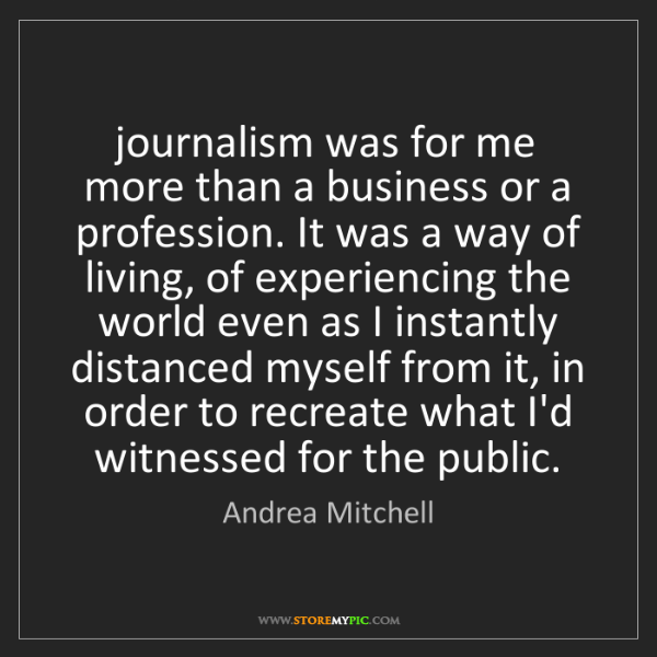 Andrea Mitchell: journalism was for me more than a business or a profession....
