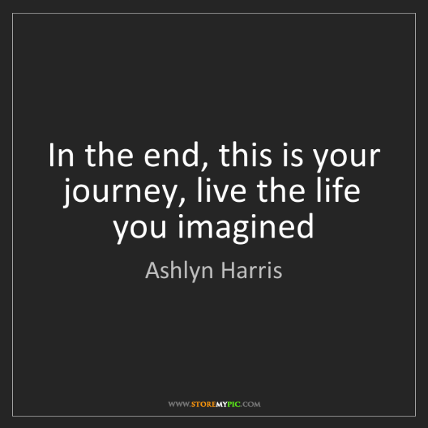 Ashlyn Harris: In the end, this is your journey, live the life you imagined