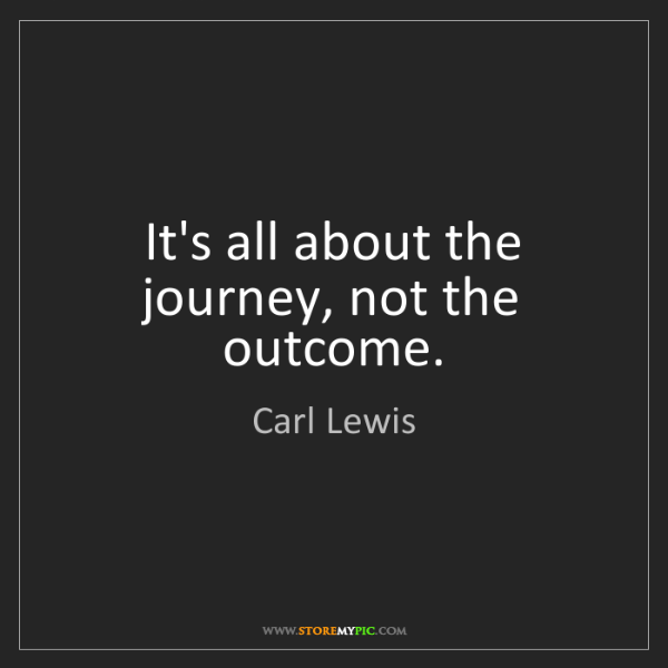 Carl Lewis: It's all about the journey, not the outcome.