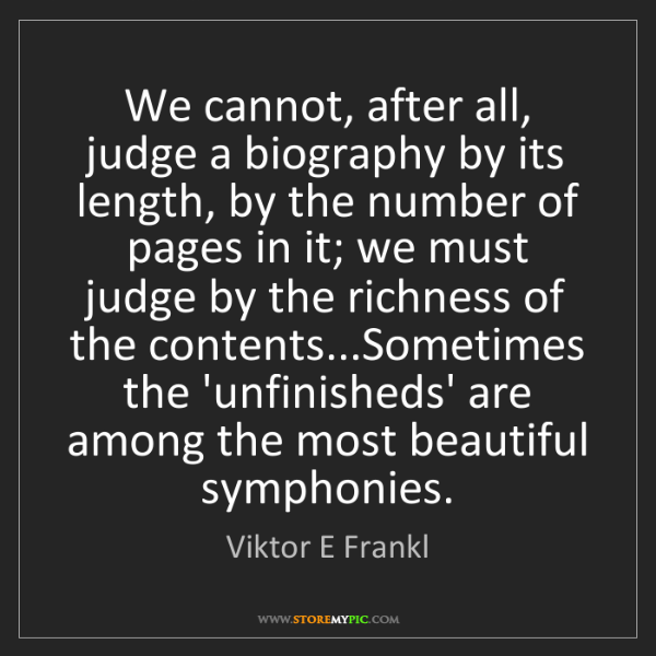 Viktor E Frankl: We cannot, after all, judge a biography by its length,...
