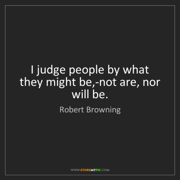 Robert Browning: I judge people by what they might be,-not are, nor will...