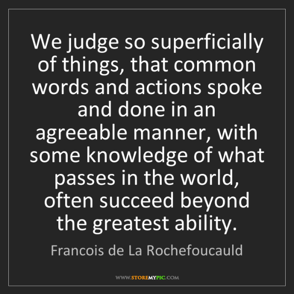 Francois de La Rochefoucauld: We judge so superficially of things, that common words...