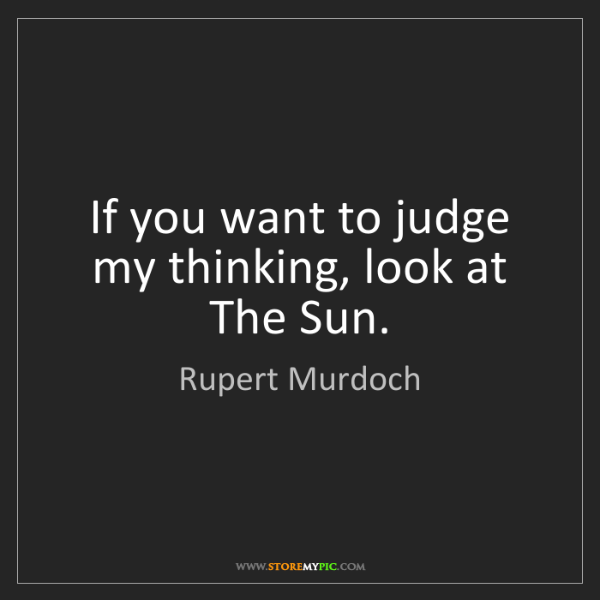 Rupert Murdoch: If you want to judge my thinking, look at The Sun.