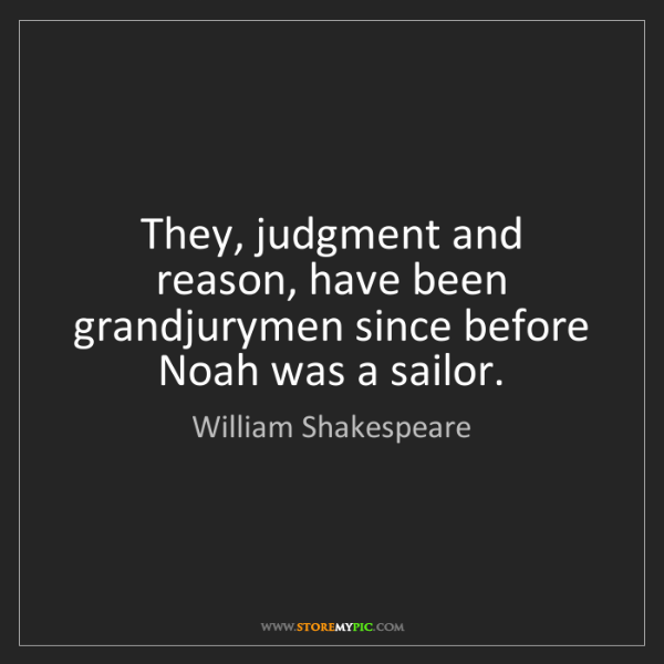 William Shakespeare: They, judgment and reason, have been grandjurymen since...