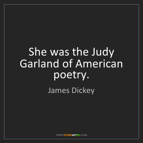 James Dickey: She was the Judy Garland of American poetry.