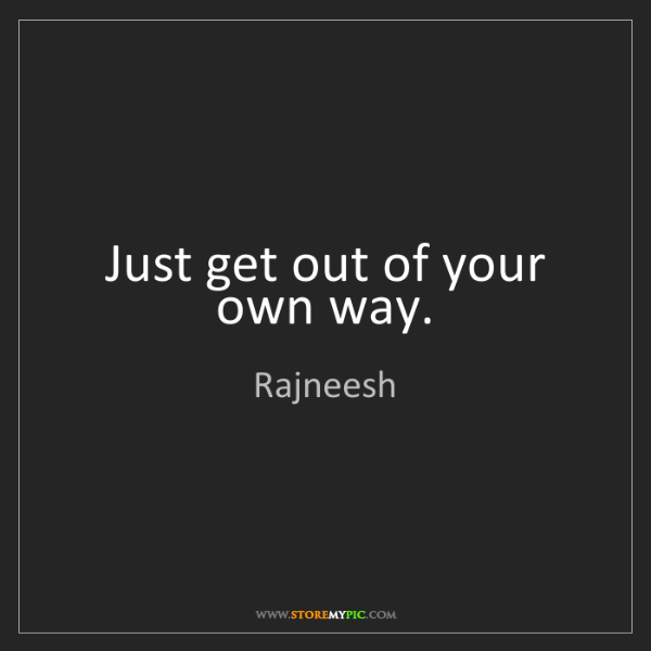 Rajneesh: Just get out of your own way.