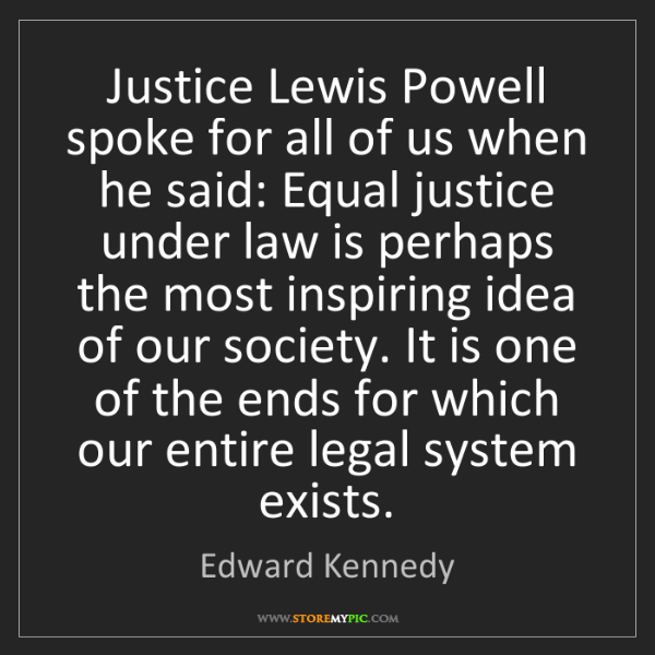 Edward Kennedy: Justice Lewis Powell spoke for all of us when he said:...