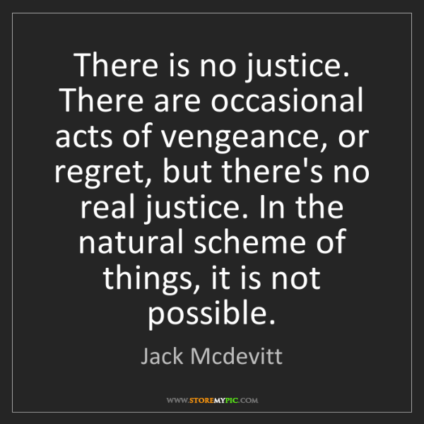 Jack Mcdevitt: There is no justice. There are occasional acts of vengeance,...