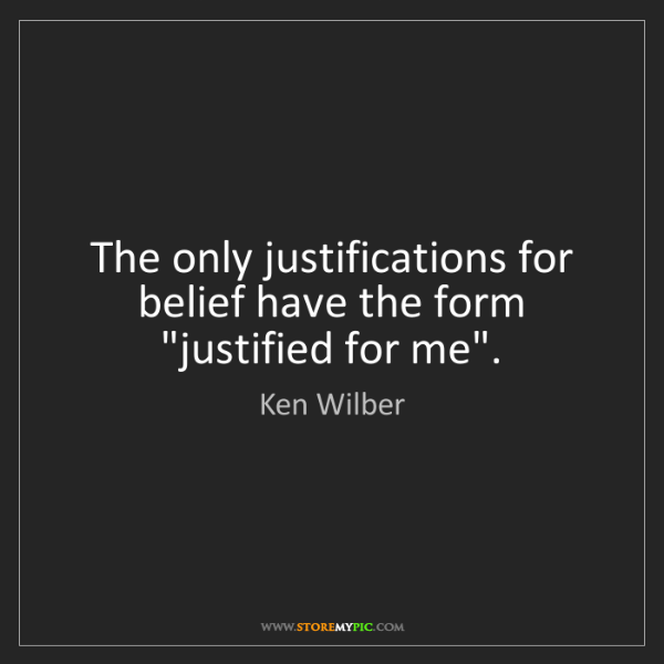 "Ken Wilber: The only justifications for belief have the form ""justified..."