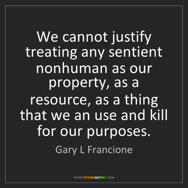 Gary L Francione: We cannot justify treating any sentient nonhuman as our...