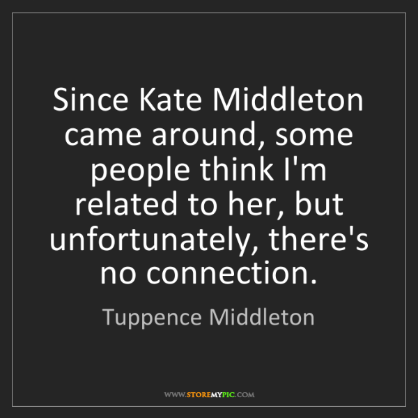 Tuppence Middleton: Since Kate Middleton came around, some people think I'm...