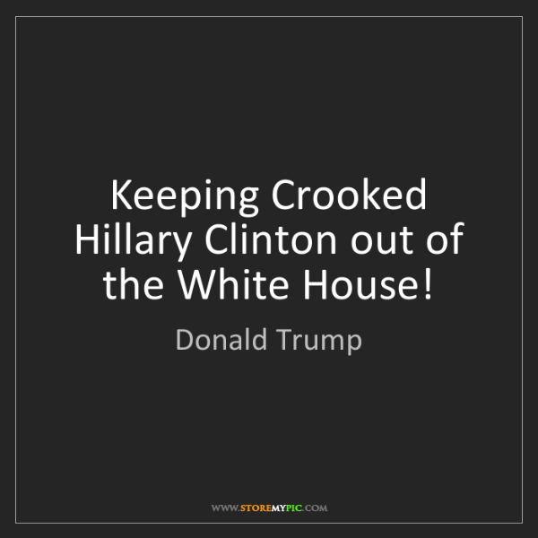 Donald Trump: Keeping Crooked Hillary Clinton out of the White House!