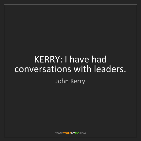 John Kerry: KERRY: I have had conversations with leaders.