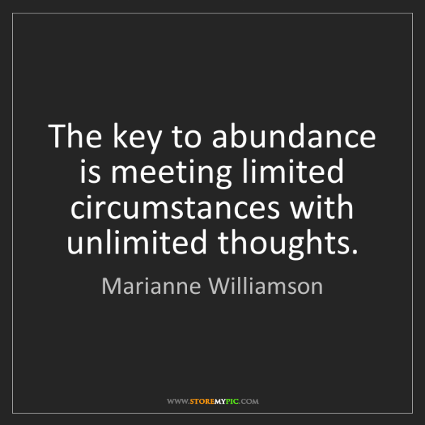 Marianne Williamson: The key to abundance is meeting limited circumstances...