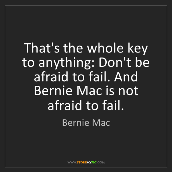 Bernie Mac: That's the whole key to anything: Don't be afraid to...