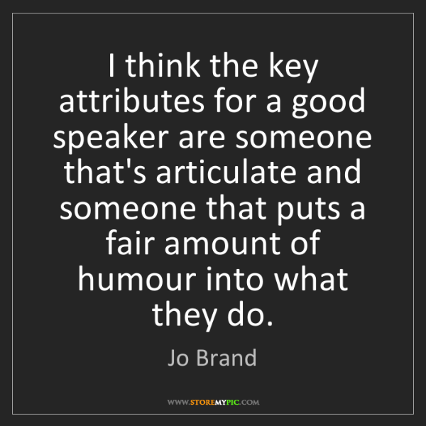 Jo Brand: I think the key attributes for a good speaker are someone...