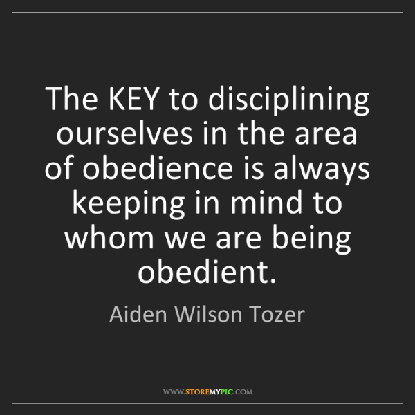 Aiden Wilson Tozer: The KEY to disciplining ourselves in the area of obedience...