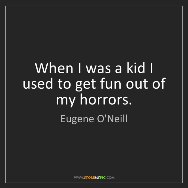 Eugene O'Neill: When I was a kid I used to get fun out of my horrors.