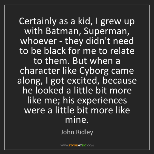 John Ridley: Certainly as a kid, I grew up with Batman, Superman,...