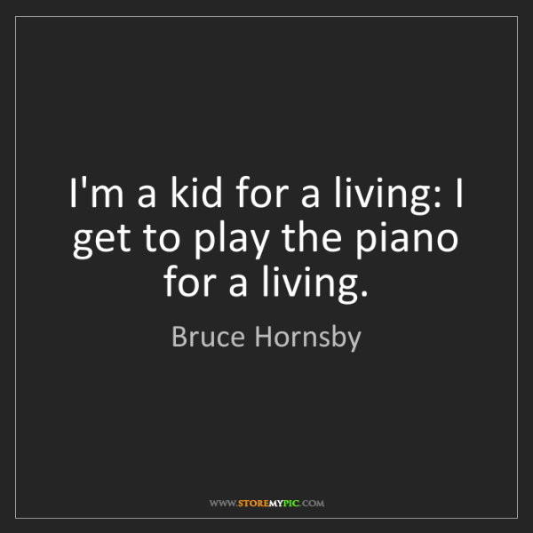 Bruce Hornsby: I'm a kid for a living: I get to play the piano for a...