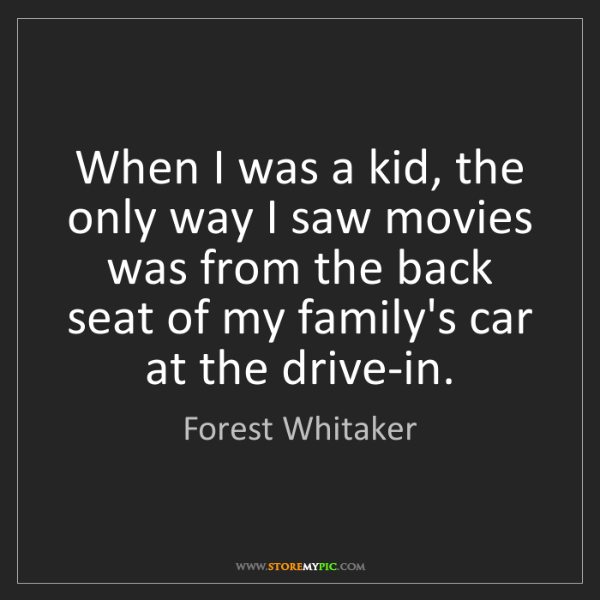 Forest Whitaker: When I was a kid, the only way I saw movies was from...