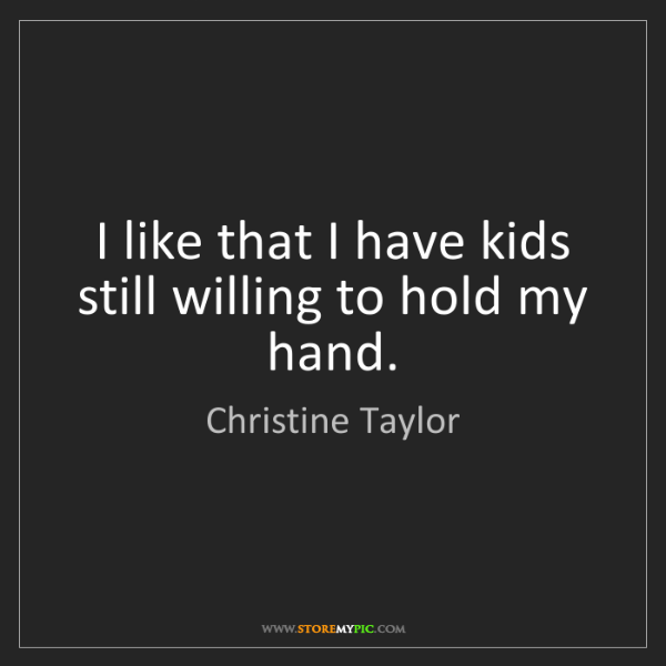 Christine Taylor: I like that I have kids still willing to hold my hand.