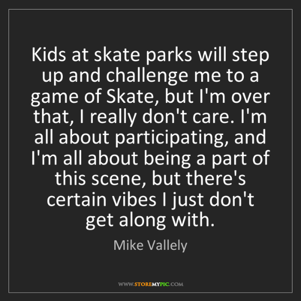 Mike Vallely: Kids at skate parks will step up and challenge me to...