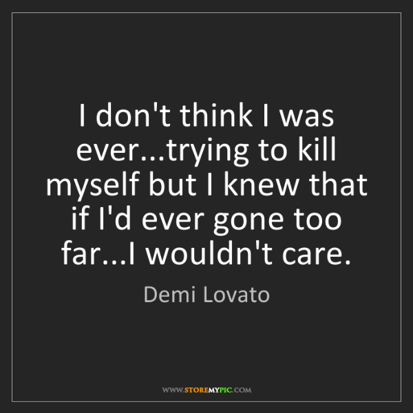 Demi Lovato: I don't think I was ever...trying to kill myself but...