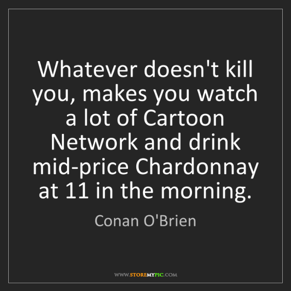 Conan O'Brien: Whatever doesn't kill you, makes you watch a lot of Cartoon...