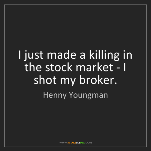 Henny Youngman: I just made a killing in the stock market - I shot my...
