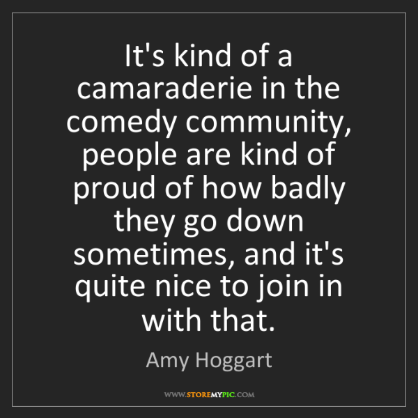 Amy Hoggart: It's kind of a camaraderie in the comedy community, people...
