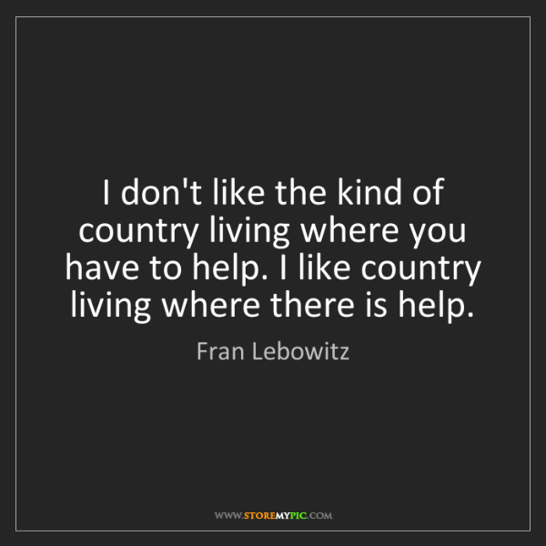 Fran Lebowitz: I don't like the kind of country living where you have...