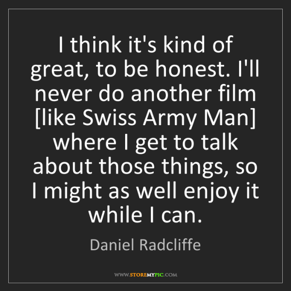 Daniel Radcliffe: I think it's kind of great, to be honest. I'll never...