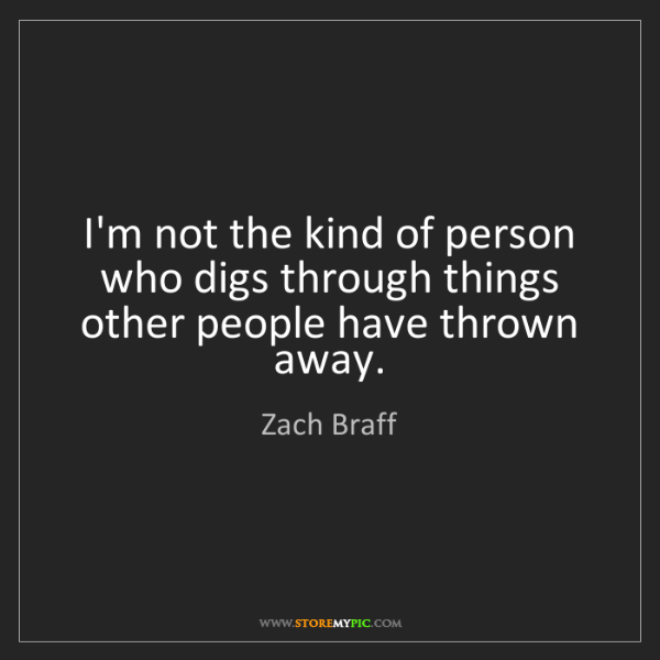Zach Braff: I'm not the kind of person who digs through things other...