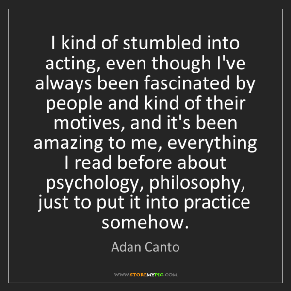 Adan Canto: I kind of stumbled into acting, even though I've always...
