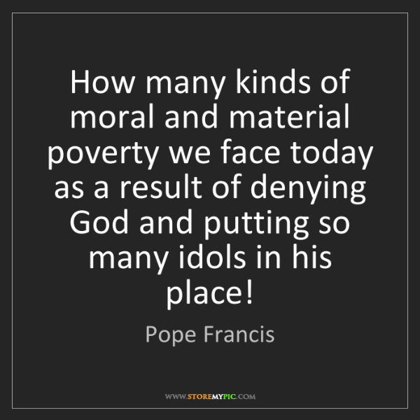 Pope Francis: How many kinds of moral and material poverty we face...