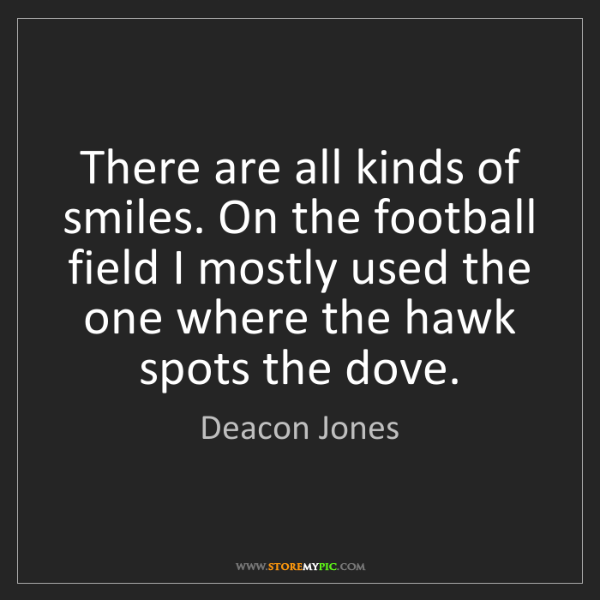 Deacon Jones: There are all kinds of smiles. On the football field...