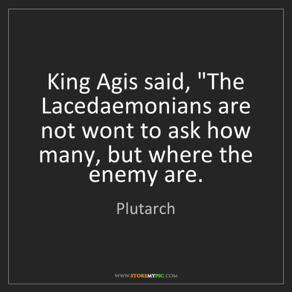 """Plutarch: King Agis said, """"The Lacedaemonians are not wont to ask..."""