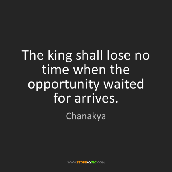 Chanakya: The king shall lose no time when the opportunity waited...
