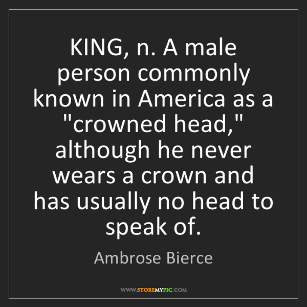 Ambrose Bierce: KING, n. A male person commonly known in America as a...
