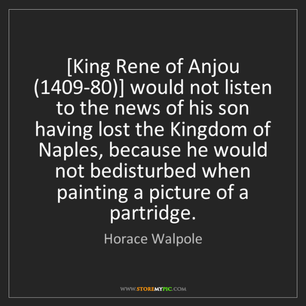 Horace Walpole: [King Rene of Anjou (1409-80)] would not listen to the...
