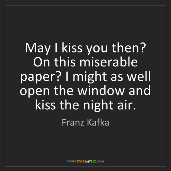 Franz Kafka: May I kiss you then? On this miserable paper? I might...