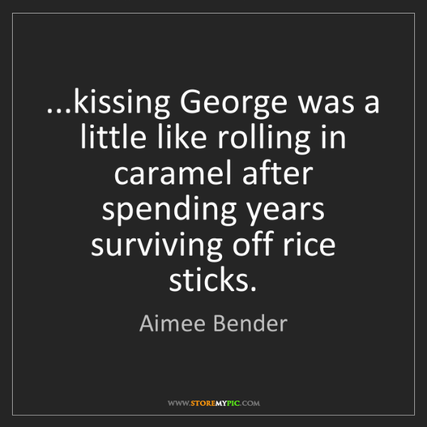 Aimee Bender: ...kissing George was a little like rolling in caramel...