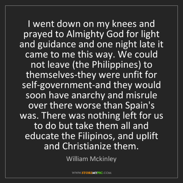 William Mckinley: I went down on my knees and prayed to Almighty God for...