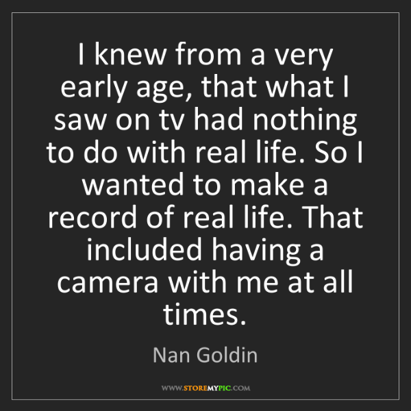 Nan Goldin: I knew from a very early age, that what I saw on tv had...