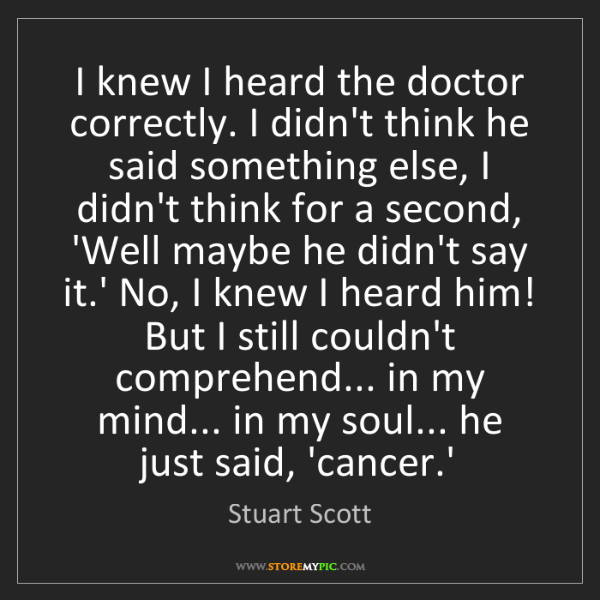 Stuart Scott: I knew I heard the doctor correctly. I didn't think he...