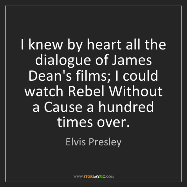 Elvis Presley: I knew by heart all the dialogue of James Dean's films;...