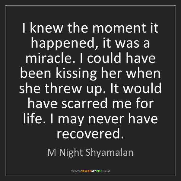 M Night Shyamalan: I knew the moment it happened, it was a miracle. I could...