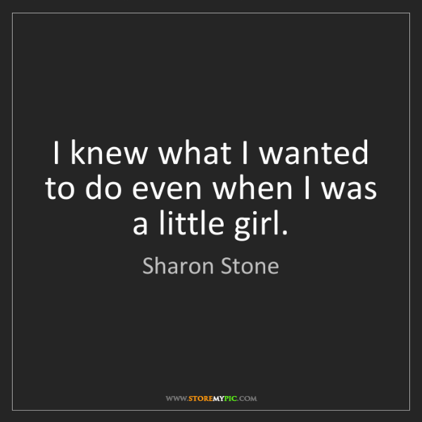 Sharon Stone: I knew what I wanted to do even when I was a little girl.