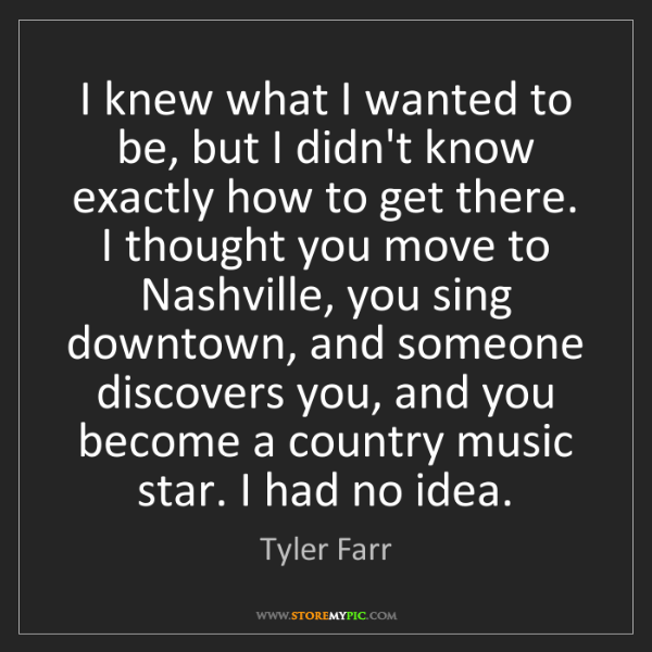 Tyler Farr: I knew what I wanted to be, but I didn't know exactly...